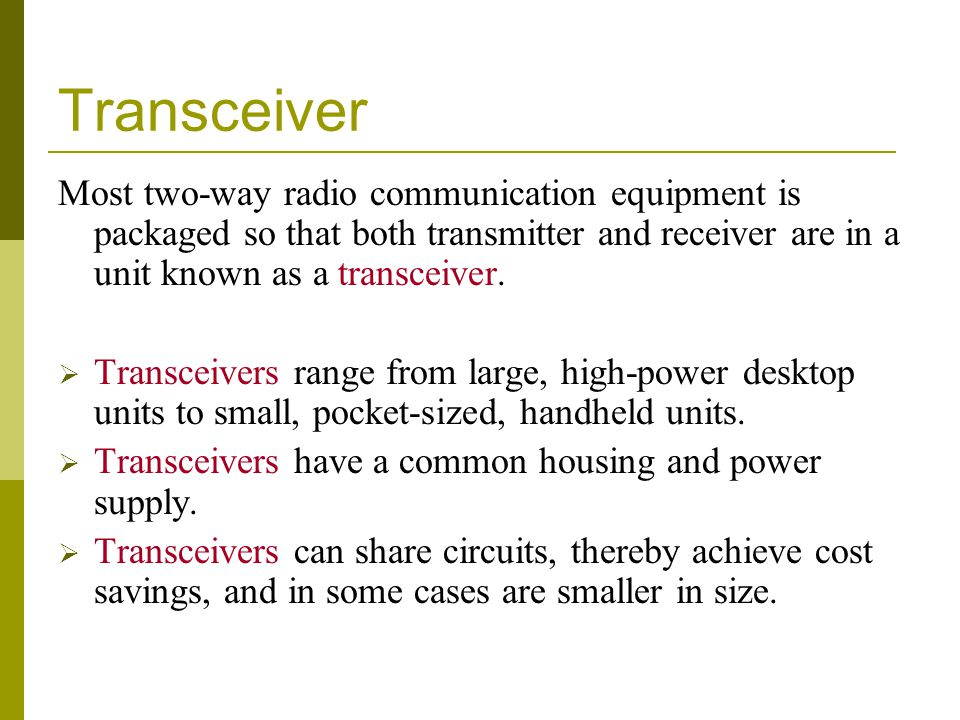 Transceiver Most two-way radio communication equipment is packaged so that both transmitter and receiver are in a unit known as a transceiver. Transce