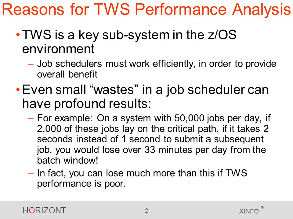 HORIZONT 2 XINFO ® Reasons for TWS Performance Analysis TWS is a key sub-system in the z/OS environment –Job schedulers must work efficiently, in order to provide overall benefit Even small wastes in a job scheduler can have profound results: –For example: On a system with 50,000 jobs per day, if 2,000 of these jobs lay on the critical path, if it takes 2 seconds instead of 1 second to submit a subsequent job, you would lose over 33 minutes per day from the batch window.
