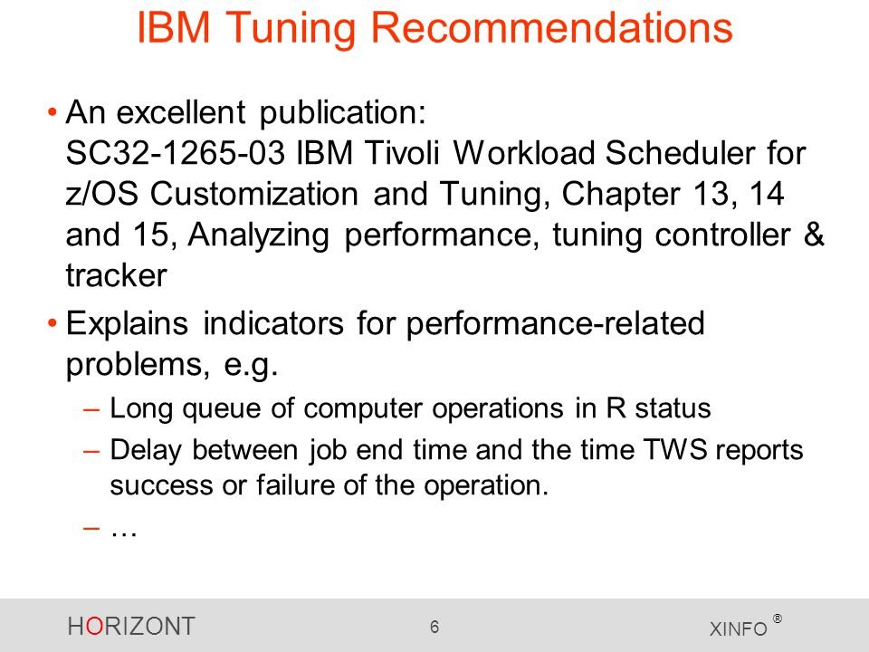 HORIZONT 6 XINFO ® IBM Tuning Recommendations An excellent publication: SC32-1265-03 IBM Tivoli Workload Scheduler for z/OS Customization and Tuning, Chapter 13, 14 and 15, Analyzing performance, tuning controller & tracker Explains indicators for performance-related problems, e.g.