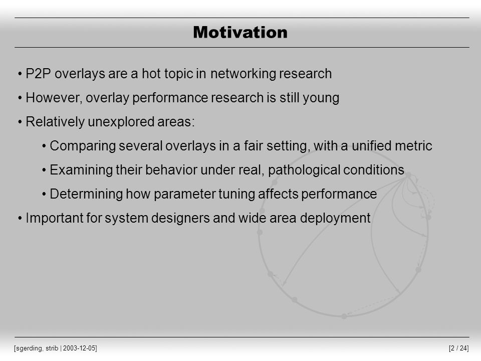 [2 / 24] [sgerding, strib | 2003-12-05] Motivation P2P overlays are a hot topic in networking research However, overlay performance research is still young Relatively unexplored areas: Comparing several overlays in a fair setting, with a unified metric Examining their behavior under real, pathological conditions Determining how parameter tuning affects performance Important for system designers and wide area deployment