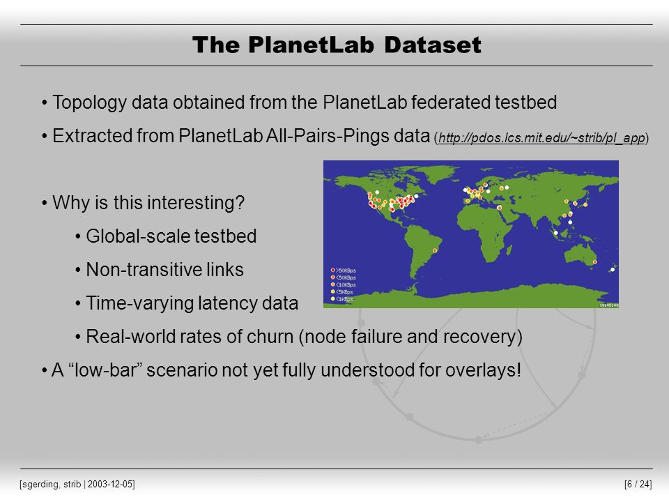 [7 / 24] [sgerding, strib | 2003-12-05] The PlanetLab Dataset Observed properties of the PlanetLab testbed: Size of datasets Fully-connected: 159 Non-transitive: 248 Non-transitivity 9.9% of combinations are non-transitive Mean round trip time Fully-connected : 117.39 ms Non-transitive: 118.46 ms Churn rate MTTF: 321.1 hours MTTR: 2.7 hours (Blind submission, SIGMETRICS 2004)