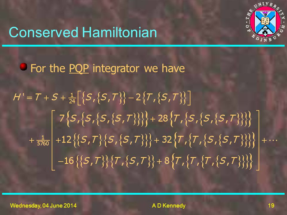 19 Wednesday, 04 June 2014A D Kennedy Conserved Hamiltonian For the PQP integrator we have