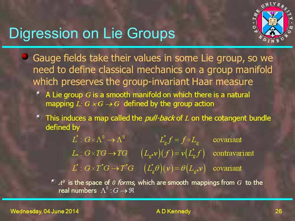 26 Wednesday, 04 June 2014A D Kennedy Digression on Lie Groups Gauge fields take their values in some Lie group, so we need to define classical mechanics on a group manifold which preserves the group-invariant Haar measure A Lie group G is a smooth manifold on which there is a natural mapping L: G G G defined by the group action This induces a map called the pull-back of L on the cotangent bundle defined by Λ 0 is the space of 0 forms, which are smooth mappings from G to the real numbers