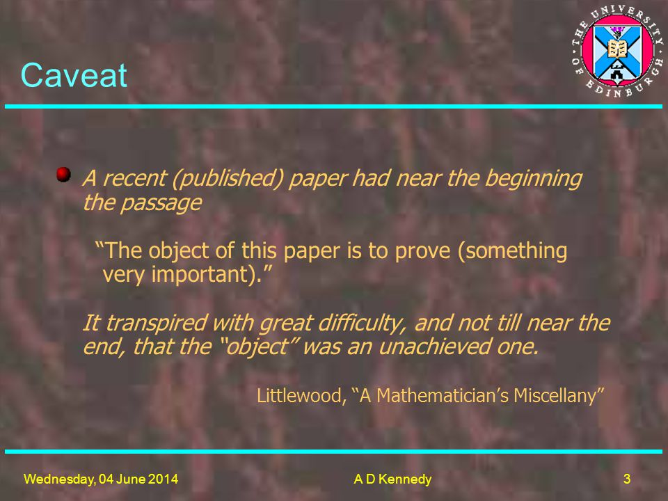 3 Wednesday, 04 June 2014A D Kennedy Caveat A recent (published) paper had near the beginning the passage The object of this paper is to prove (something very important).