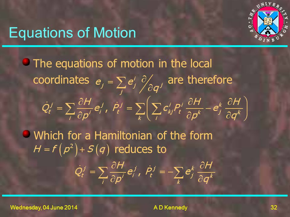 32 Wednesday, 04 June 2014A D Kennedy The equations of motion in the local coordinates are therefore Equations of Motion Which for a Hamiltonian of the form reduces to