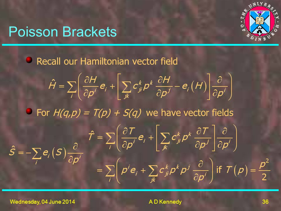 36 Wednesday, 04 June 2014A D Kennedy Poisson Brackets Recall our Hamiltonian vector field For H(q,p) = T(p) + S(q) we have vector fields