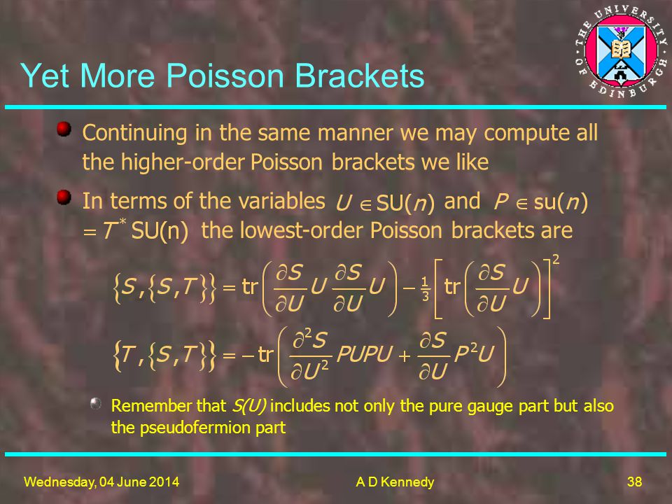 38 Wednesday, 04 June 2014A D Kennedy Yet More Poisson Brackets Remember that S(U) includes not only the pure gauge part but also the pseudofermion part Continuing in the same manner we may compute all the higher-order Poisson brackets we like In terms of the variables and the lowest-order Poisson brackets are