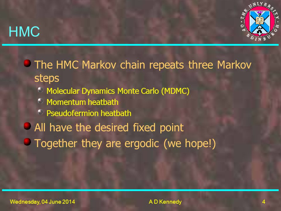 4 Wednesday, 04 June 2014A D Kennedy The HMC Markov chain repeats three Markov steps Molecular Dynamics Monte Carlo (MDMC) Momentum heatbath Pseudofermion heatbath All have the desired fixed point Together they are ergodic (we hope!) HMC