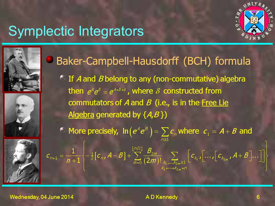 6 Wednesday, 04 June 2014A D Kennedy If A and B belong to any (non-commutative) algebra then, where constructed from commutators of A and B (i.e., is in the Free Lie Algebra generated by {A,B }) Symplectic Integrators More precisely, where and Baker-Campbell-Hausdorff (BCH) formula