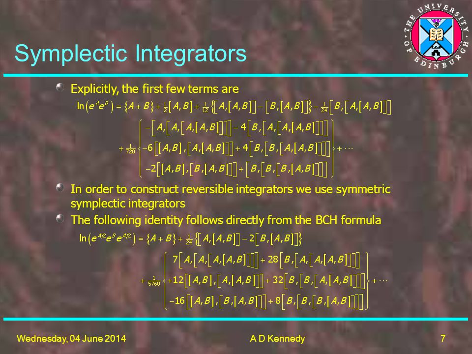 7 Wednesday, 04 June 2014A D Kennedy Symplectic Integrators Explicitly, the first few terms are In order to construct reversible integrators we use symmetric symplectic integrators The following identity follows directly from the BCH formula