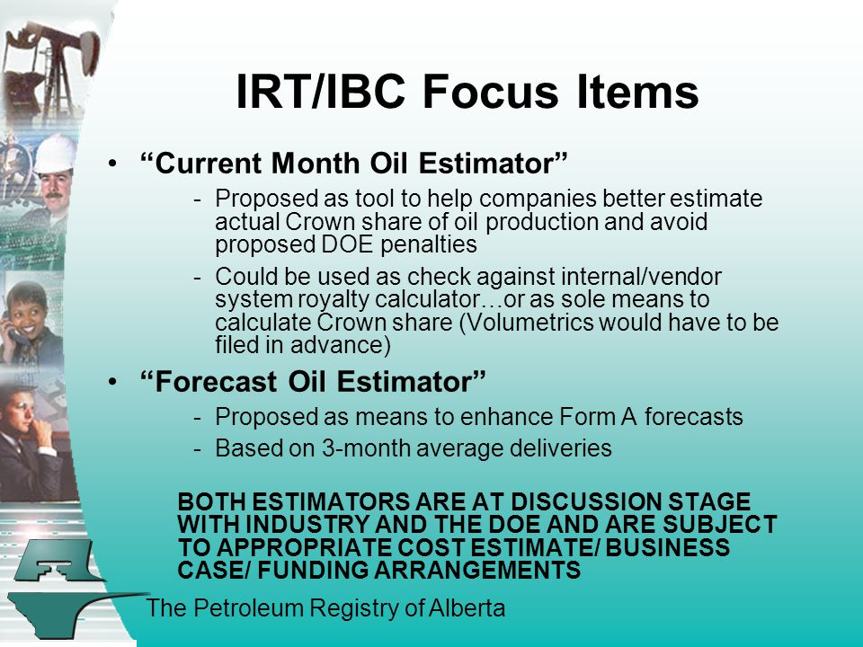 The Petroleum Registry of Alberta IRT/IBC Focus Items Current Month Oil Estimator - Proposed as tool to help companies better estimate actual Crown share of oil production and avoid proposed DOE penalties - Could be used as check against internal/vendor system royalty calculator…or as sole means to calculate Crown share (Volumetrics would have to be filed in advance) Forecast Oil Estimator - Proposed as means to enhance Form A forecasts - Based on 3-month average deliveries BOTH ESTIMATORS ARE AT DISCUSSION STAGE WITH INDUSTRY AND THE DOE AND ARE SUBJECT TO APPROPRIATE COST ESTIMATE/ BUSINESS CASE/ FUNDING ARRANGEMENTS