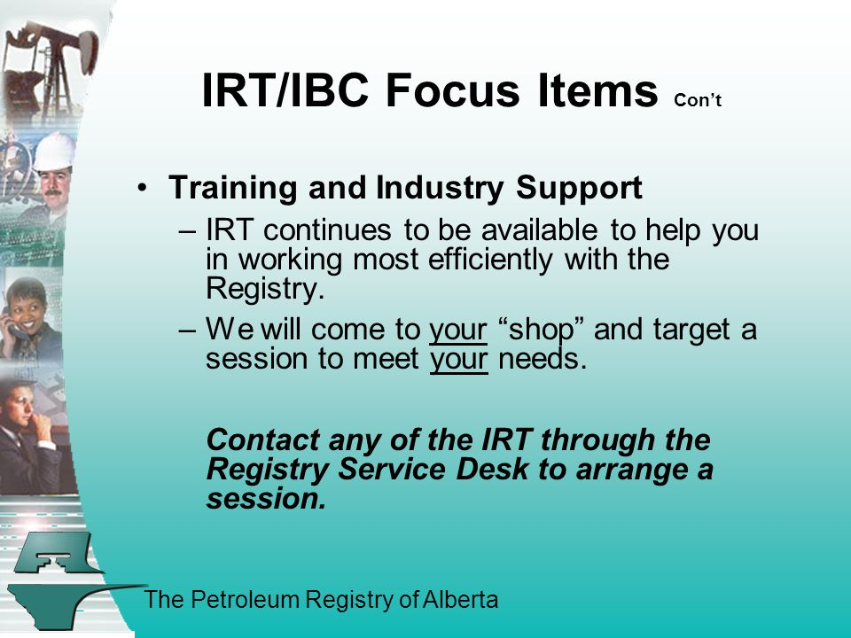 The Petroleum Registry of Alberta IRT/IBC Focus Items Cont Training and Industry Support –IRT continues to be available to help you in working most efficiently with the Registry.