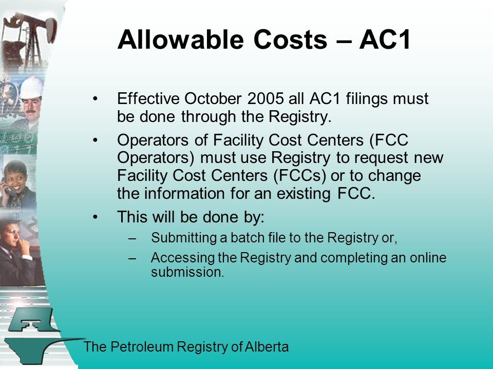 The Petroleum Registry of Alberta Allowable Costs – AC1 Effective October 2005 all AC1 filings must be done through the Registry.