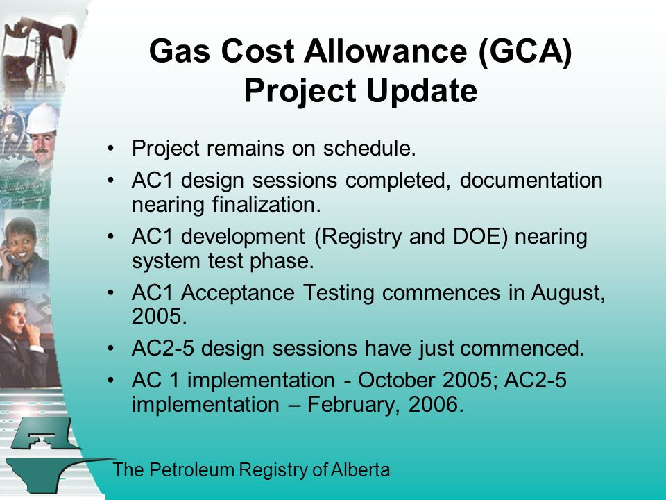 The Petroleum Registry of Alberta Gas Cost Allowance (GCA) Project Update Project remains on schedule.