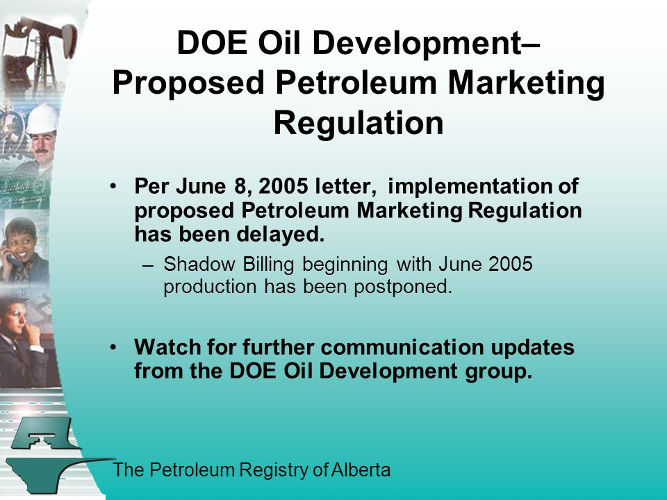 The Petroleum Registry of Alberta DOE Oil Development– Proposed Petroleum Marketing Regulation Per June 8, 2005 letter, implementation of proposed Petroleum Marketing Regulation has been delayed.