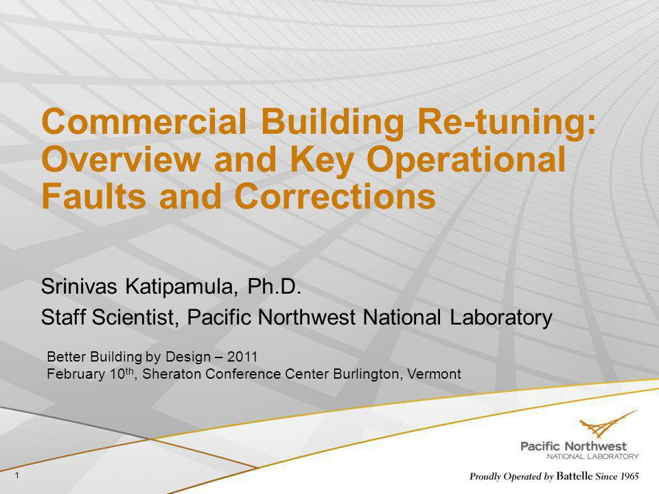 Commercial Building Re-tuning: Overview and Key Operational Faults and Corrections Srinivas Katipamula, Ph.D. Staff Scientist, Pacific Northwest Natio
