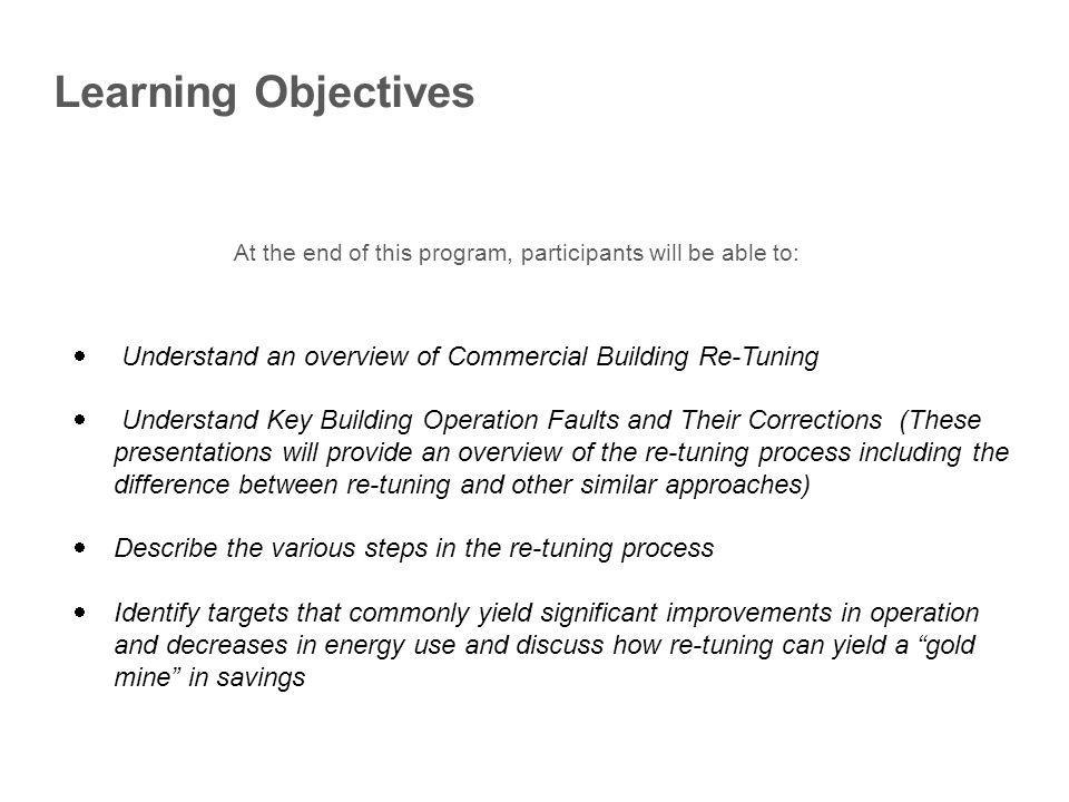 Learning Objectives At the end of this program, participants will be able to: Understand an overview of Commercial Building Re-Tuning Understand Key B