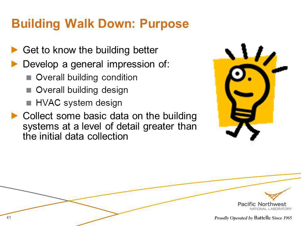 Building Walk Down: Purpose Get to know the building better Develop a general impression of: Overall building condition Overall building design HVAC s