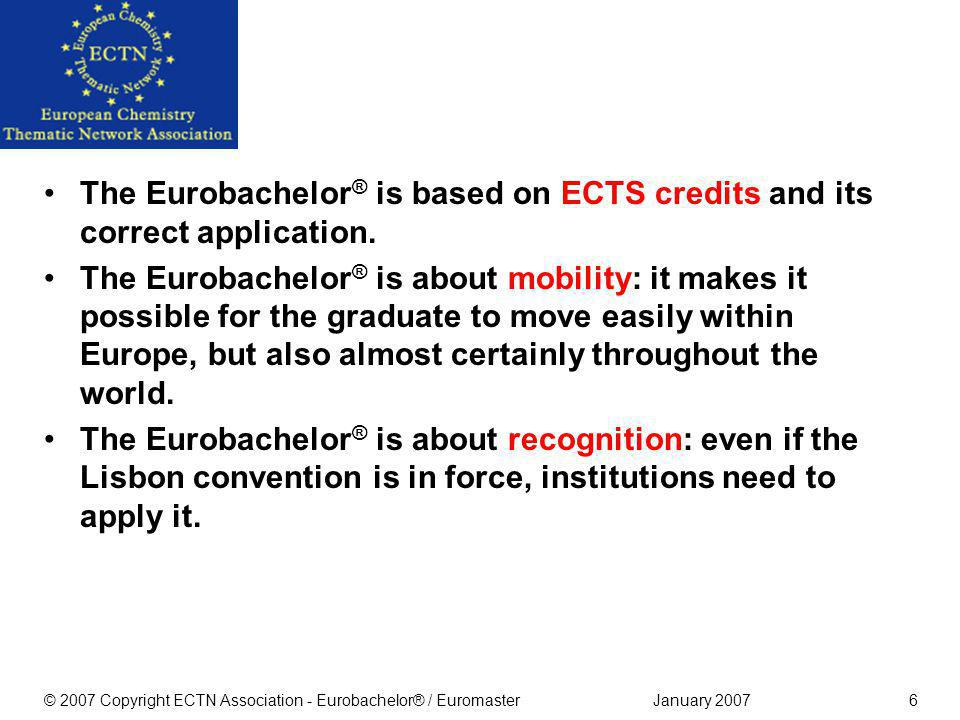 January 2007© 2007 Copyright ECTN Association - Eurobachelor® / Euromaster26 The Costs No cost to students (but they benefit!) Fees include costs for the site visit (an equal flat rate for all institutions) Fee for members of ECTN Association 3.000 Fee for non-members 4.750