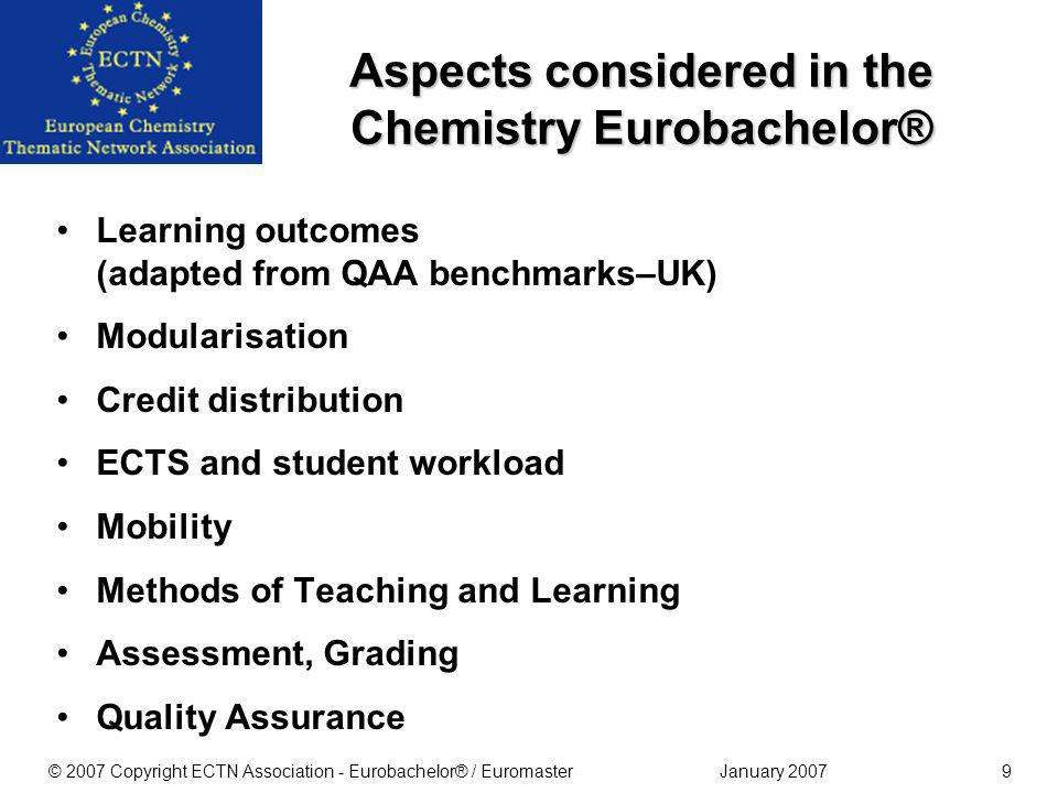 January 2007© 2007 Copyright ECTN Association - Eurobachelor® / Euromaster9 Learning outcomes (adapted from QAA benchmarks–UK) Modularisation Credit distribution ECTS and student workload Mobility Methods of Teaching and Learning Assessment, Grading Quality Assurance Aspects considered in the Chemistry Eurobachelor®