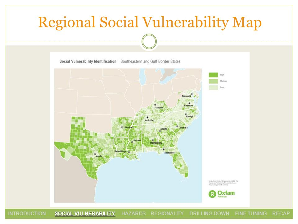 Regional Social Vulnerability Map SOCIAL VULNERABILITY INTRODUCTION SOCIAL VULNERABILITY HAZARDS REGIONALITY DRILLING DOWN FINE TUNING RECAP
