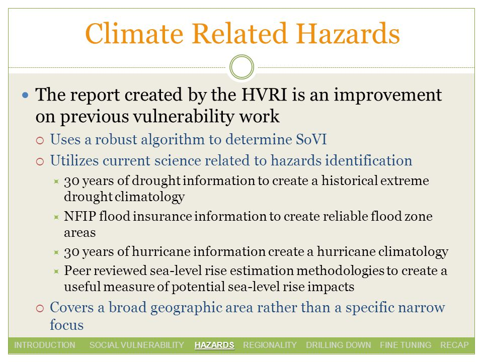 Climate Related Hazards The report created by the HVRI is an improvement on previous vulnerability work Uses a robust algorithm to determine SoVI Utilizes current science related to hazards identification 30 years of drought information to create a historical extreme drought climatology NFIP flood insurance information to create reliable flood zone areas 30 years of hurricane information create a hurricane climatology Peer reviewed sea-level rise estimation methodologies to create a useful measure of potential sea-level rise impacts Covers a broad geographic area rather than a specific narrow focus HAZARDS INTRODUCTION SOCIAL VULNERABILITY HAZARDS REGIONALITY DRILLING DOWN FINE TUNING RECAP
