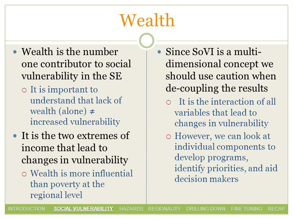 Wealth Wealth is the number one contributor to social vulnerability in the SE It is important to understand that lack of wealth (alone) increased vulnerability It is the two extremes of income that lead to changes in vulnerability Wealth is more influential than poverty at the regional level Since SoVI is a multi- dimensional concept we should use caution when de-coupling the results It is the interaction of all variables that lead to changes in vulnerability However, we can look at individual components to develop programs, identify priorities, and aid decision makers SOCIAL VULNERABILITY INTRODUCTION SOCIAL VULNERABILITY HAZARDS REGIONALITY DRILLING DOWN FINE TUNING RECAP