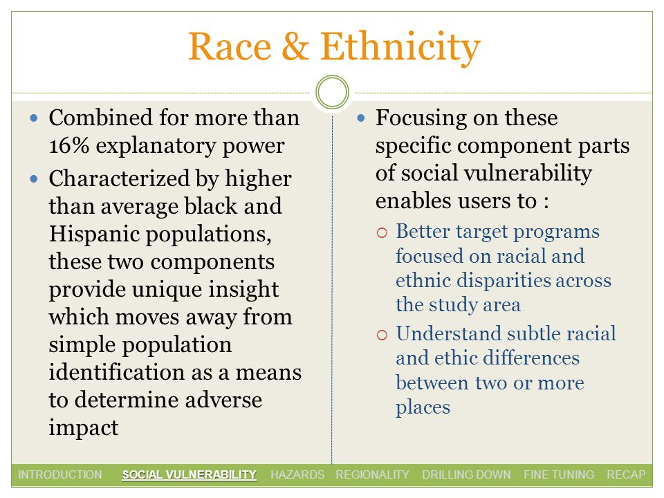 Race & Ethnicity Combined for more than 16% explanatory power Characterized by higher than average black and Hispanic populations, these two components provide unique insight which moves away from simple population identification as a means to determine adverse impact Focusing on these specific component parts of social vulnerability enables users to : Better target programs focused on racial and ethnic disparities across the study area Understand subtle racial and ethic differences between two or more places SOCIAL VULNERABILITY INTRODUCTION SOCIAL VULNERABILITY HAZARDS REGIONALITY DRILLING DOWN FINE TUNING RECAP