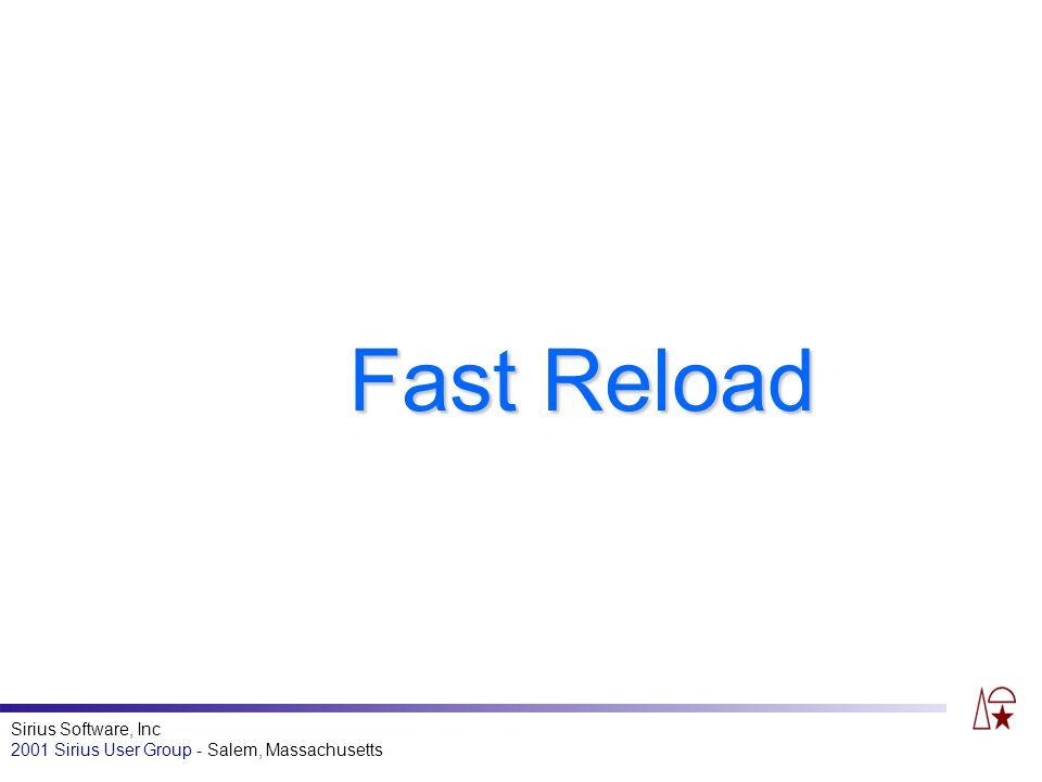 Sirius Software, Inc 2001 Sirius User Group - Salem, Massachusetts Fast Reload