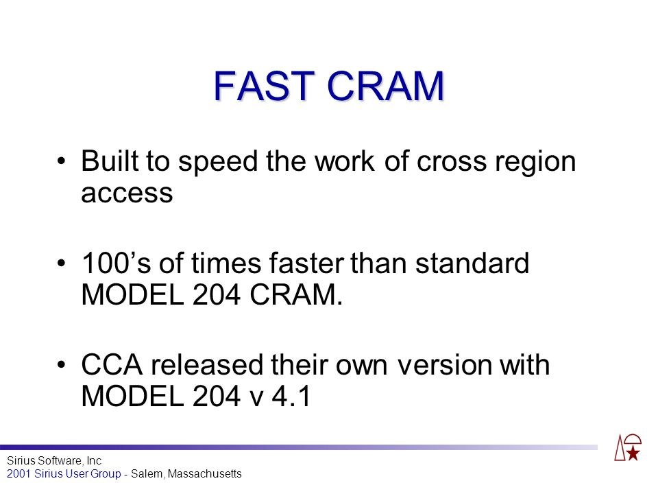 Sirius Software, Inc 2001 Sirius User Group - Salem, Massachusetts FAST CRAM Built to speed the work of cross region access 100s of times faster than standard MODEL 204 CRAM.