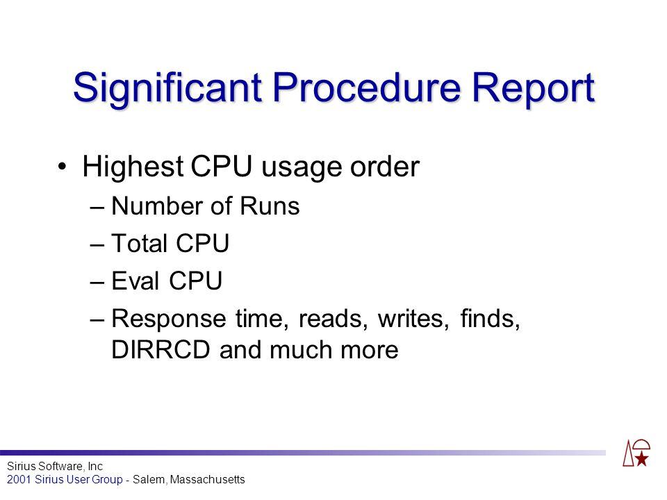 Sirius Software, Inc 2001 Sirius User Group - Salem, Massachusetts Significant Procedure Report Highest CPU usage order –Number of Runs –Total CPU –Eval CPU –Response time, reads, writes, finds, DIRRCD and much more