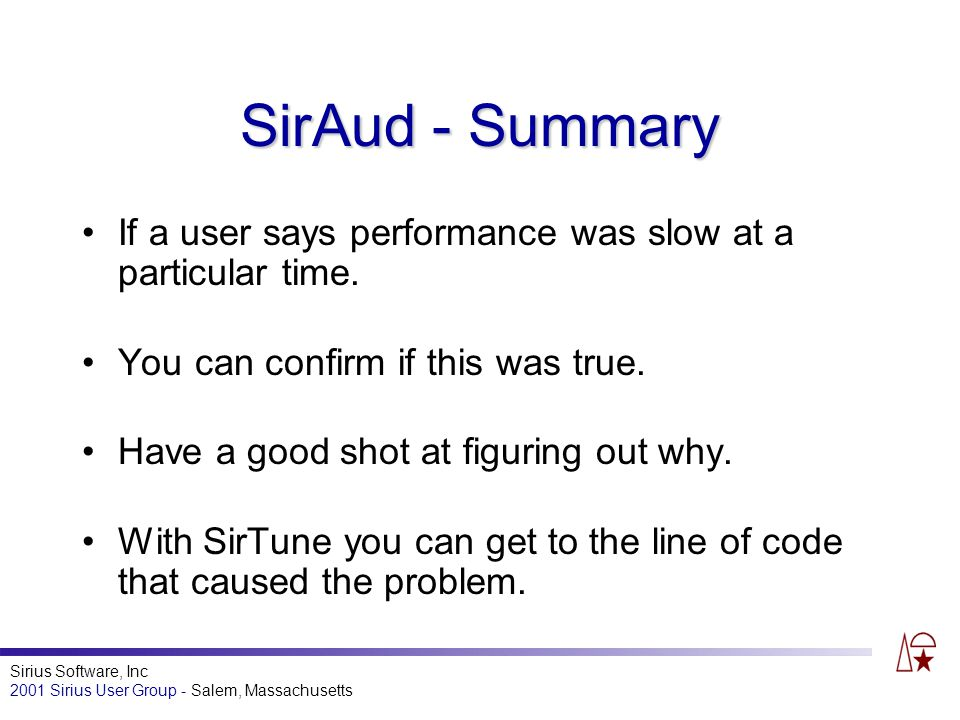 Sirius Software, Inc 2001 Sirius User Group - Salem, Massachusetts SirAud - Summary If a user says performance was slow at a particular time.