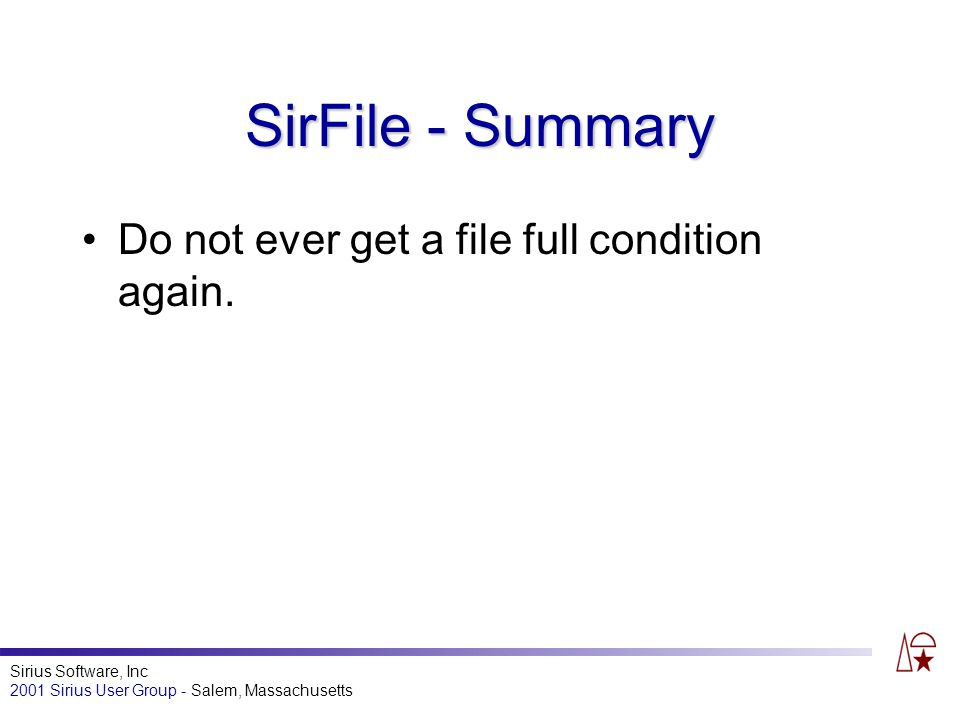 Sirius Software, Inc 2001 Sirius User Group - Salem, Massachusetts SirFile - Summary Do not ever get a file full condition again.