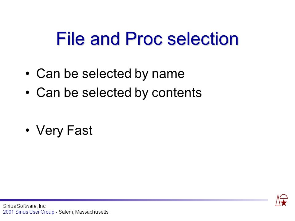 Sirius Software, Inc 2001 Sirius User Group - Salem, Massachusetts File and Proc selection Can be selected by name Can be selected by contents Very Fast