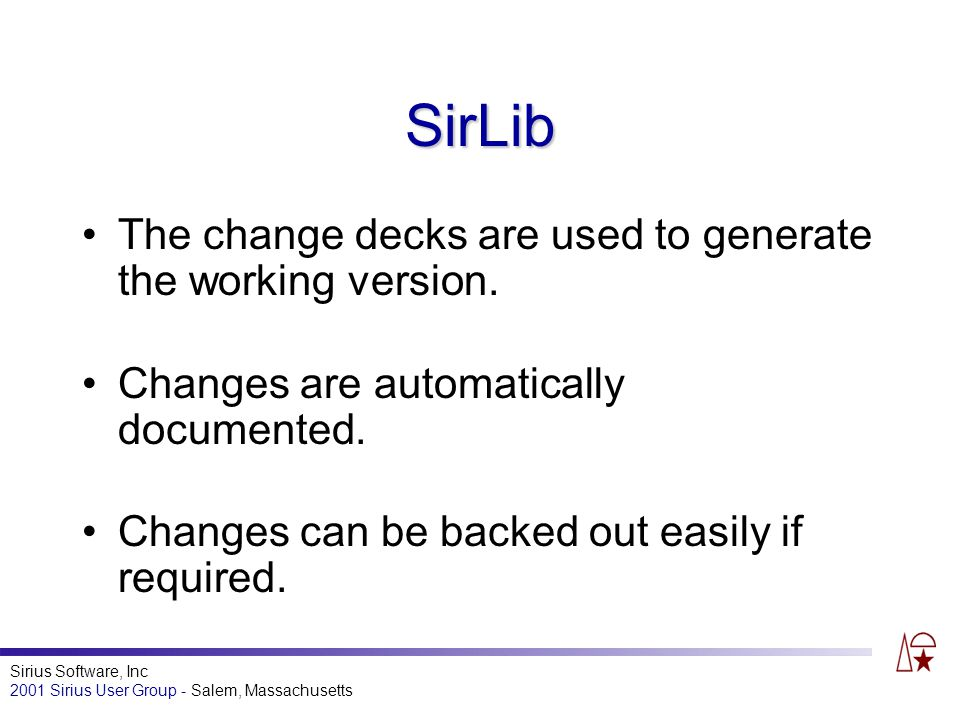 Sirius Software, Inc 2001 Sirius User Group - Salem, Massachusetts SirLib The change decks are used to generate the working version.