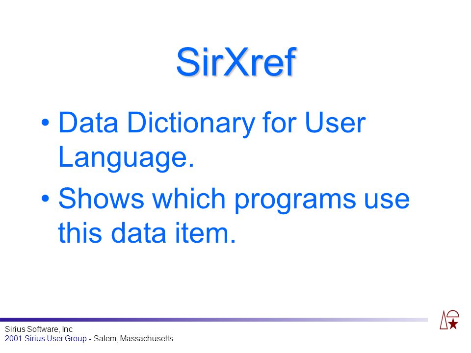 Sirius Software, Inc 2001 Sirius User Group - Salem, Massachusetts SirXref Data Dictionary for User Language. Shows which programs use this data item.