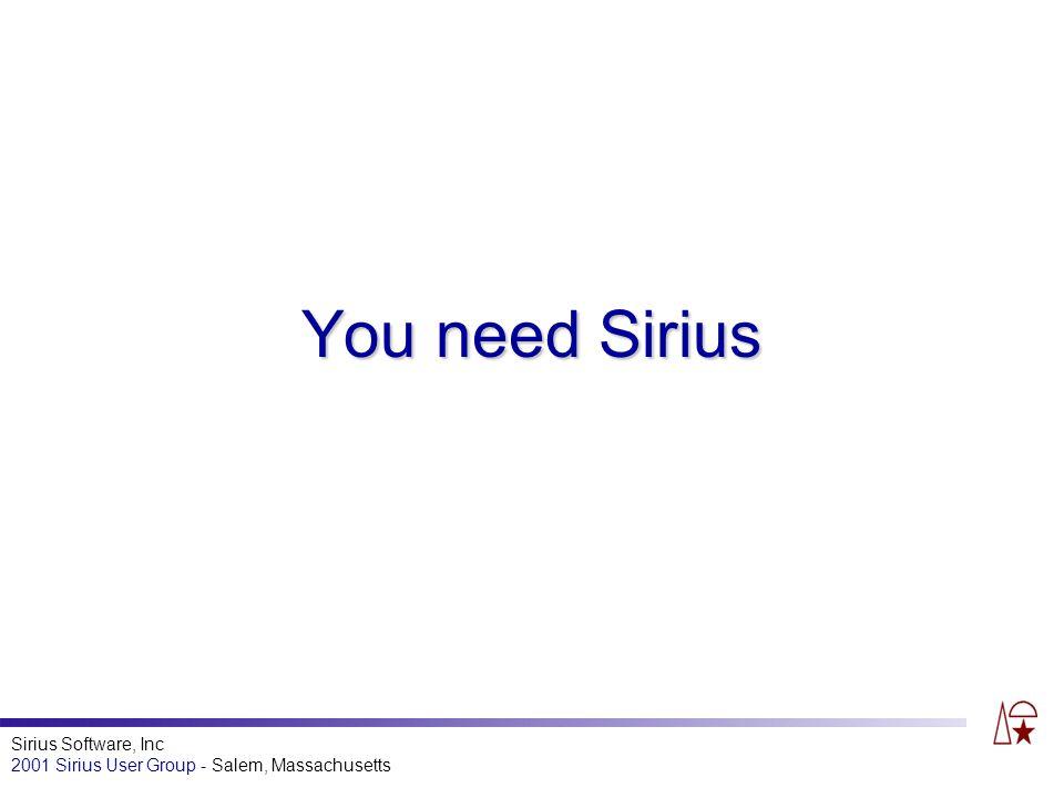 Sirius Software, Inc 2001 Sirius User Group - Salem, Massachusetts You need Sirius