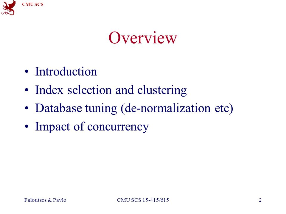 CMU SCS Faloutsos & PavloCMU SCS 15-415/61523 Overview Introduction Index selection and clustering Database tuning (de-normalization etc) Impact of concurrency