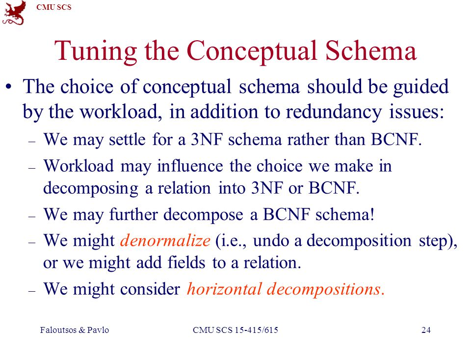 CMU SCS Faloutsos & PavloCMU SCS 15-415/61524 Tuning the Conceptual Schema The choice of conceptual schema should be guided by the workload, in addition to redundancy issues: – We may settle for a 3NF schema rather than BCNF.