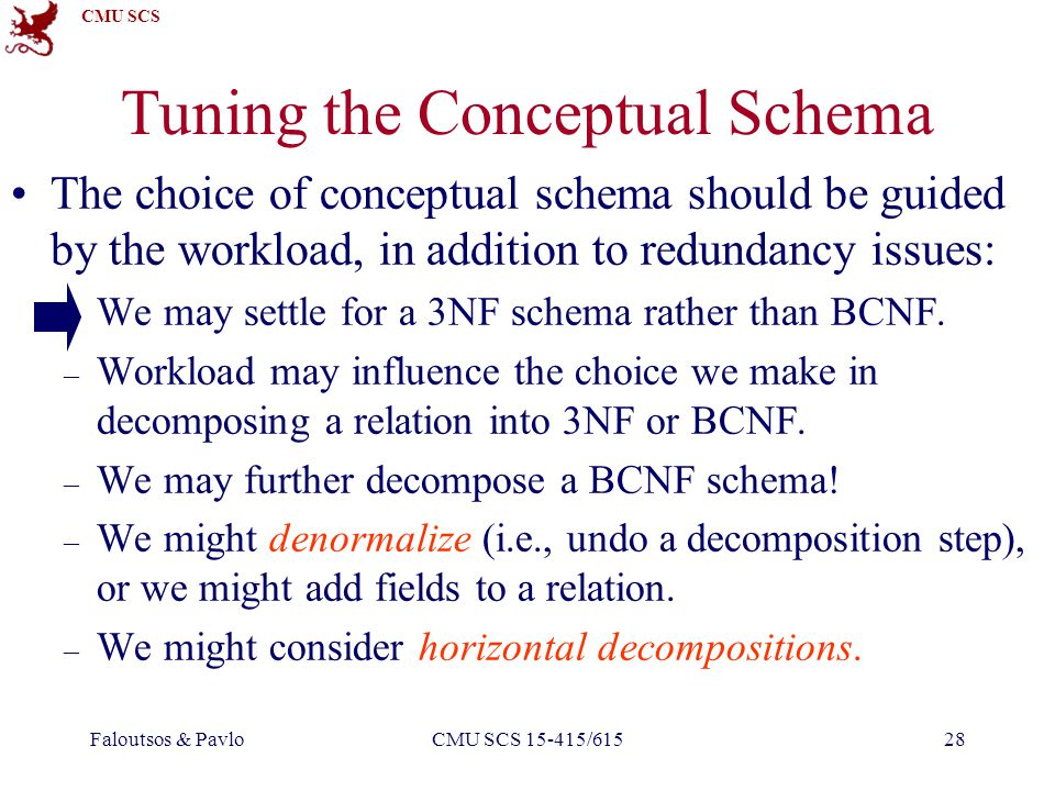 CMU SCS Faloutsos & PavloCMU SCS 15-415/61528 Tuning the Conceptual Schema The choice of conceptual schema should be guided by the workload, in addition to redundancy issues: – We may settle for a 3NF schema rather than BCNF.