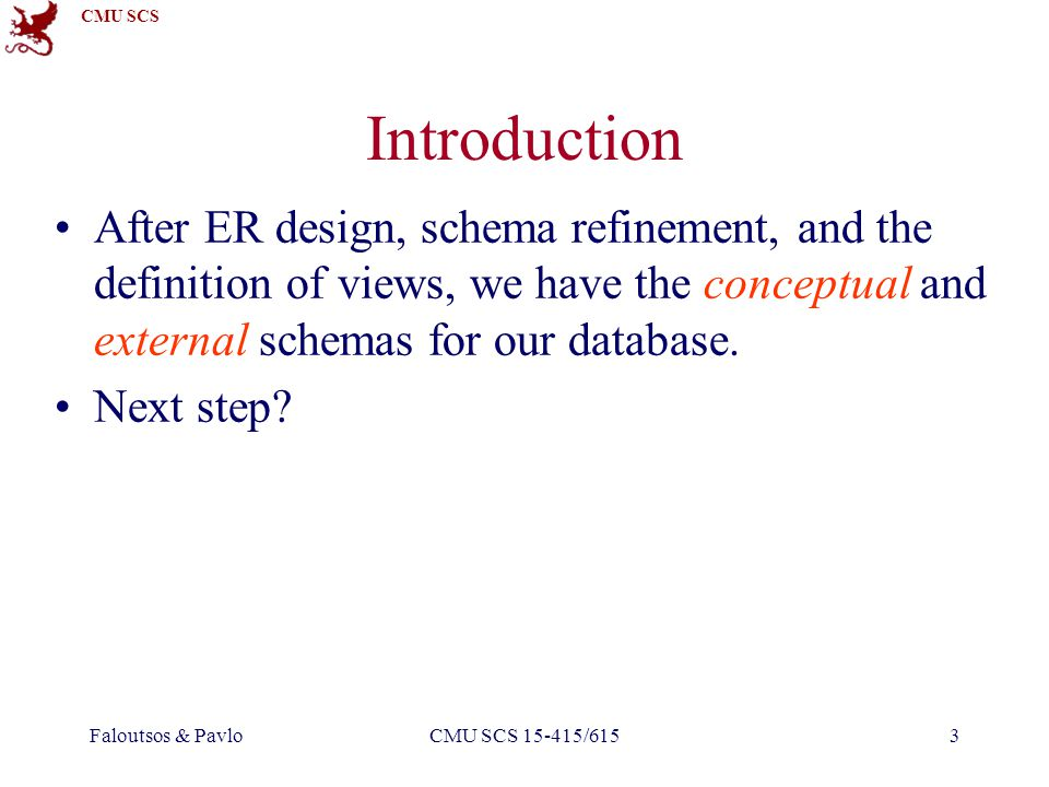 CMU SCS Faloutsos & PavloCMU SCS 15-415/6153 Introduction After ER design, schema refinement, and the definition of views, we have the conceptual and external schemas for our database.