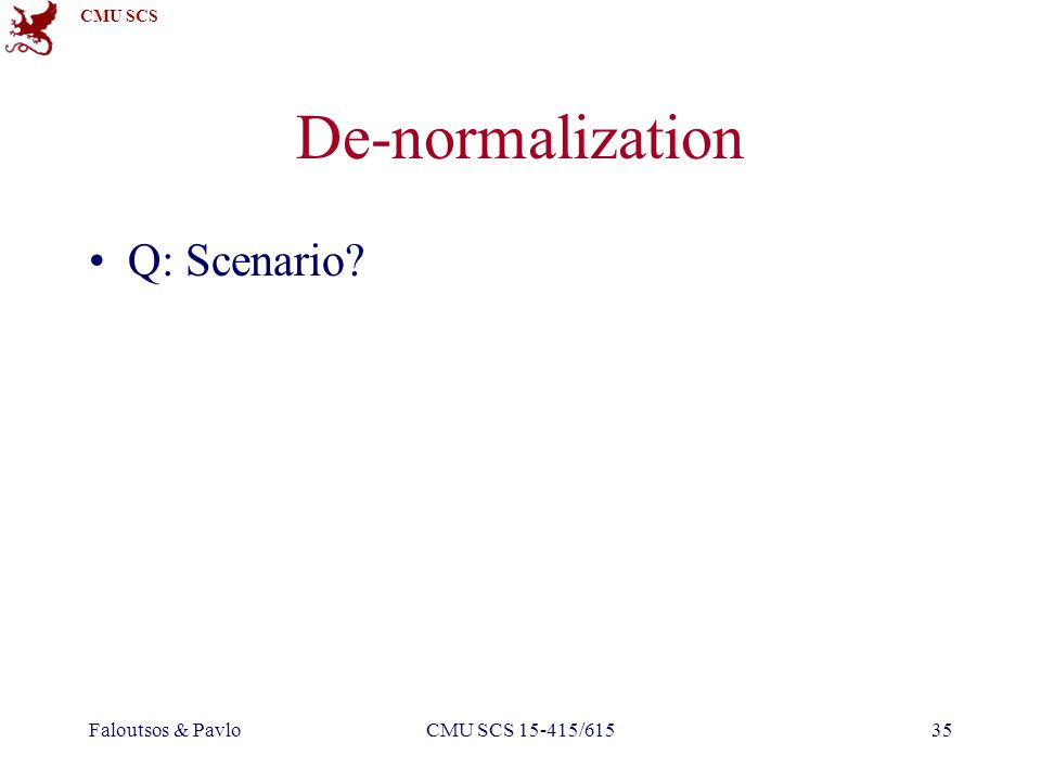 CMU SCS Faloutsos & PavloCMU SCS 15-415/61535 De-normalization Q: Scenario?