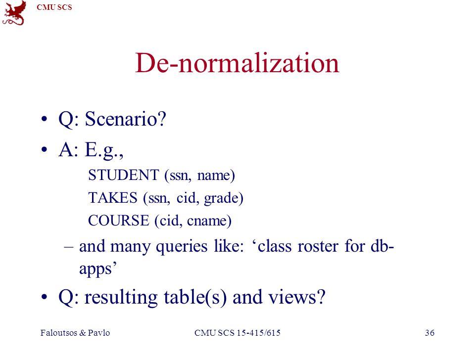CMU SCS Faloutsos & PavloCMU SCS 15-415/61536 De-normalization Q: Scenario? A: E.g., STUDENT (ssn, name) TAKES (ssn, cid, grade) COURSE (cid, cname) –