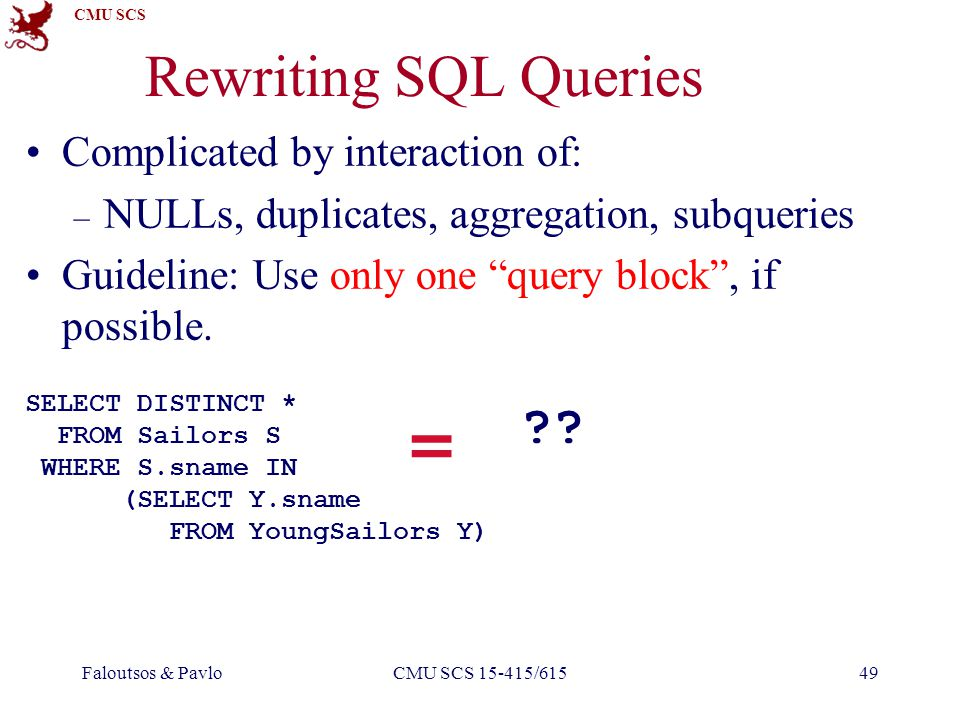 CMU SCS Faloutsos & PavloCMU SCS 15-415/61549 Rewriting SQL Queries Complicated by interaction of: – NULLs, duplicates, aggregation, subqueries Guideline: Use only one query block, if possible.