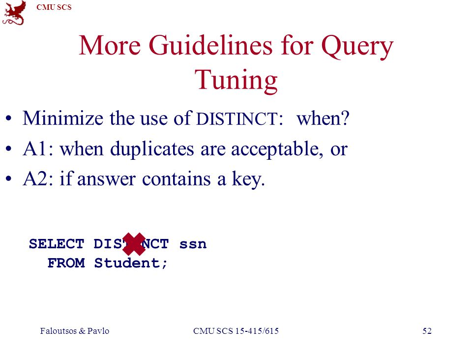 CMU SCS Faloutsos & PavloCMU SCS 15-415/61552 More Guidelines for Query Tuning Minimize the use of DISTINCT : when.