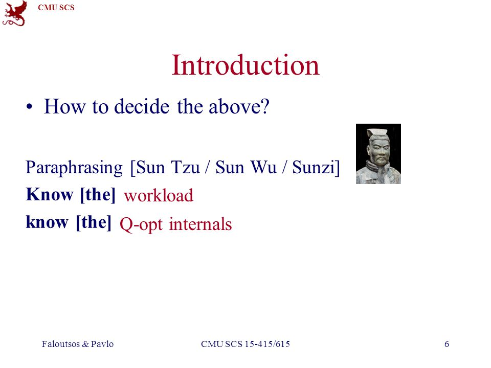 CMU SCS Faloutsos & PavloCMU SCS 15-415/6157 Introduction We must begin by understanding the workload: – The most important queries and how often they arise.
