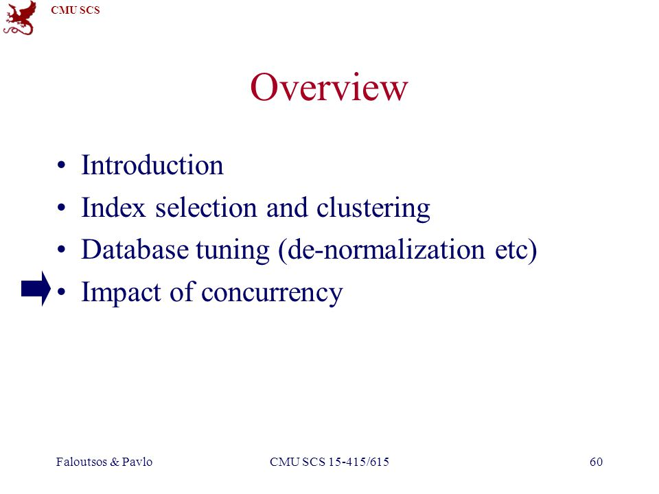 CMU SCS Faloutsos & PavloCMU SCS 15-415/61560 Overview Introduction Index selection and clustering Database tuning (de-normalization etc) Impact of concurrency