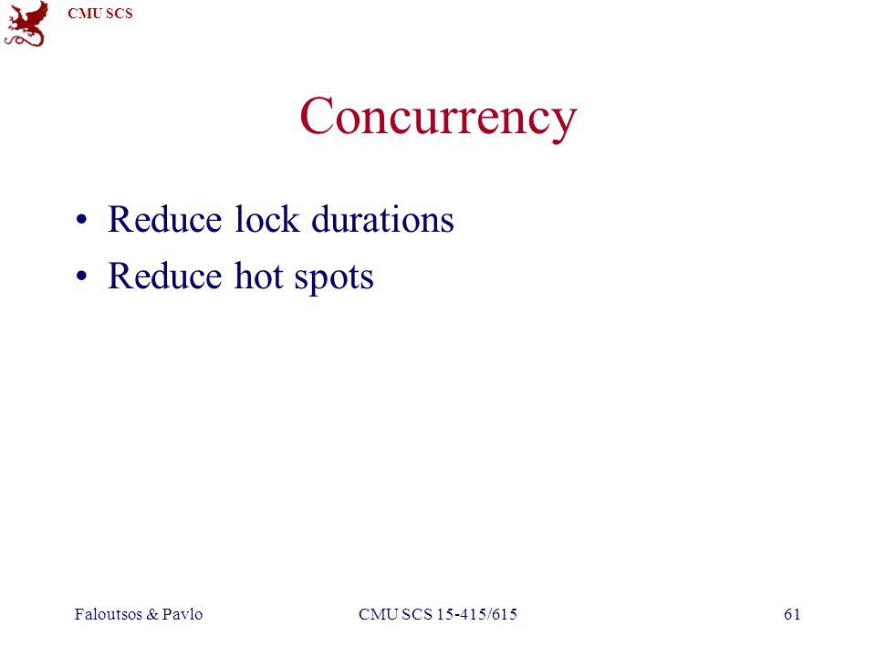 CMU SCS Faloutsos & PavloCMU SCS 15-415/61561 Concurrency Reduce lock durations Reduce hot spots