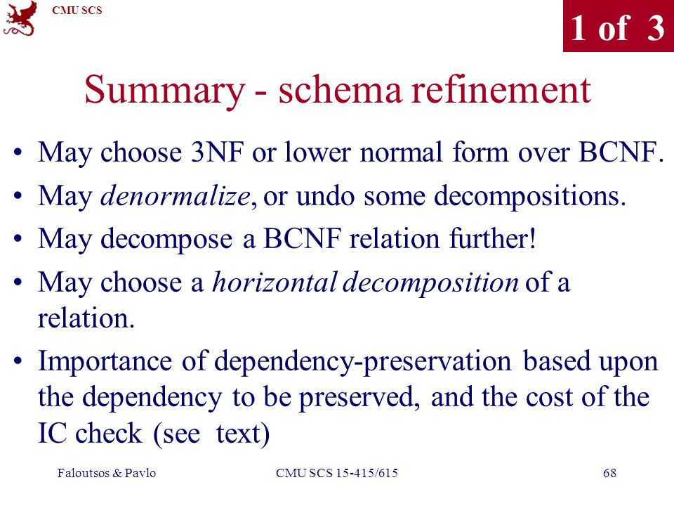 CMU SCS Faloutsos & PavloCMU SCS 15-415/61568 Summary - schema refinement May choose 3NF or lower normal form over BCNF.