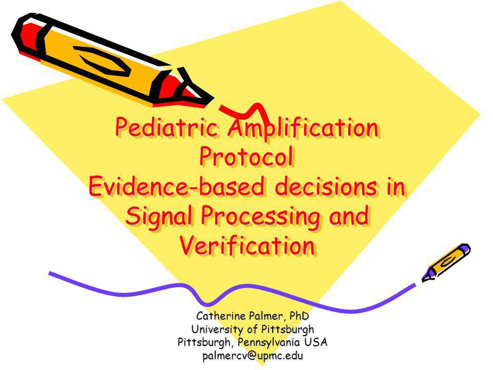 Pediatric Amplification Protocol Evidence-based decisions in Signal Processing and Verification Catherine Palmer, PhD University of Pittsburgh Pittsbu